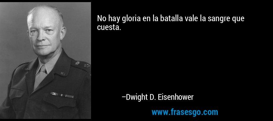 No hay gloria en la batalla vale la sangre que cuesta. – Dwight D. Eisenhower