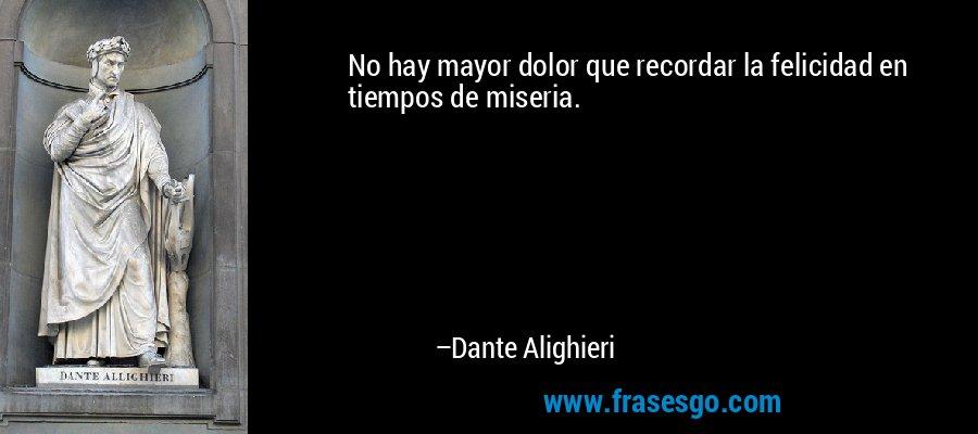 No hay mayor dolor que recordar la felicidad en tiempos de miseria. – Dante Alighieri