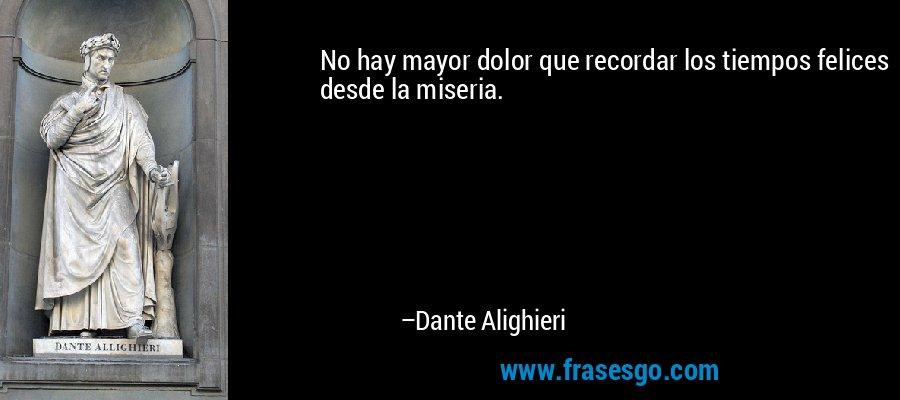 No hay mayor dolor que recordar los tiempos felices desde la miseria. – Dante Alighieri