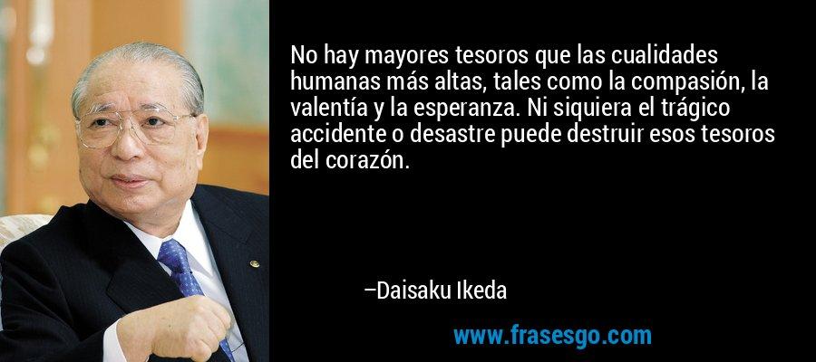 No hay mayores tesoros que las cualidades humanas más altas, tales como la compasión, la valentía y la esperanza. Ni siquiera el trágico accidente o desastre puede destruir esos tesoros del corazón. – Daisaku Ikeda