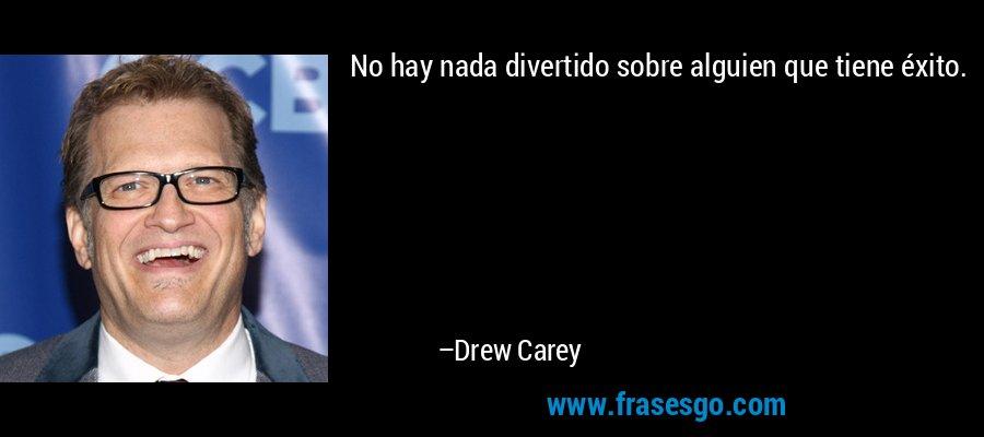 No hay nada divertido sobre alguien que tiene éxito. – Drew Carey