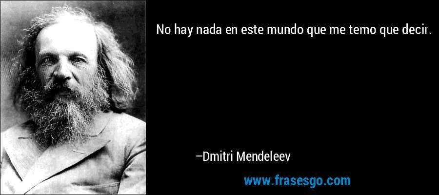 No hay nada en este mundo que me temo que decir. – Dmitri Mendeleev