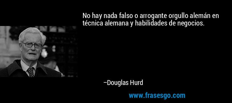 No hay nada falso o arrogante orgullo alemán en técnica alemana y habilidades de negocios. – Douglas Hurd