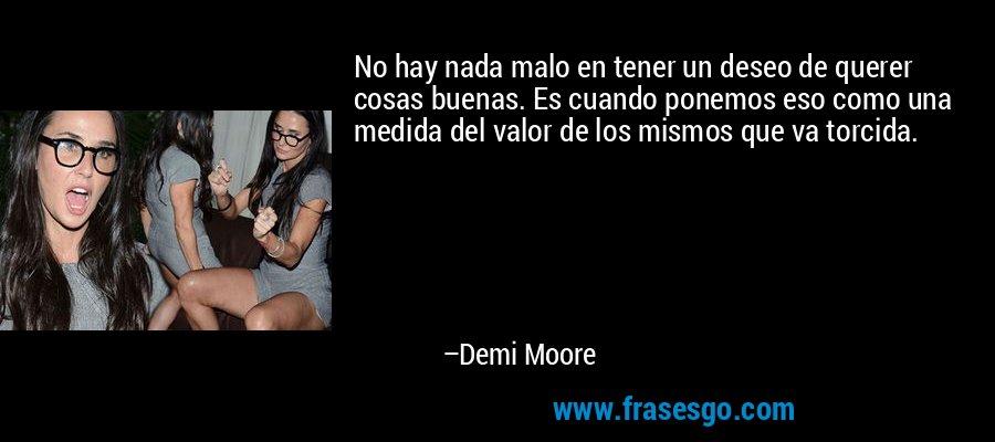 No hay nada malo en tener un deseo de querer cosas buenas. Es cuando ponemos eso como una medida del valor de los mismos que va torcida. – Demi Moore