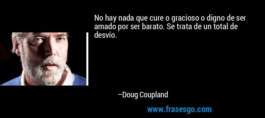 No hay nada que cure o gracioso o digno de ser amado por ser barato. Se trata de un total de desvío. – Doug Coupland