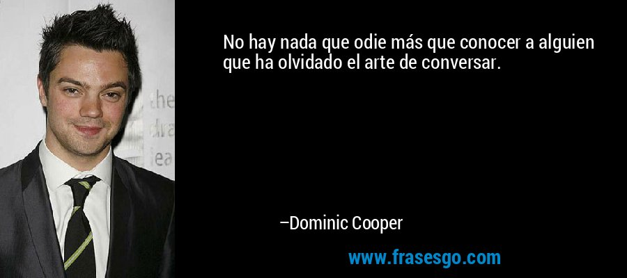 No hay nada que odie más que conocer a alguien que ha olvidado el arte de conversar. – Dominic Cooper