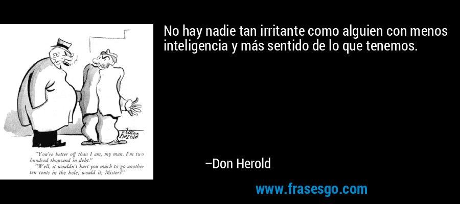 No hay nadie tan irritante como alguien con menos inteligencia y más sentido de lo que tenemos. – Don Herold