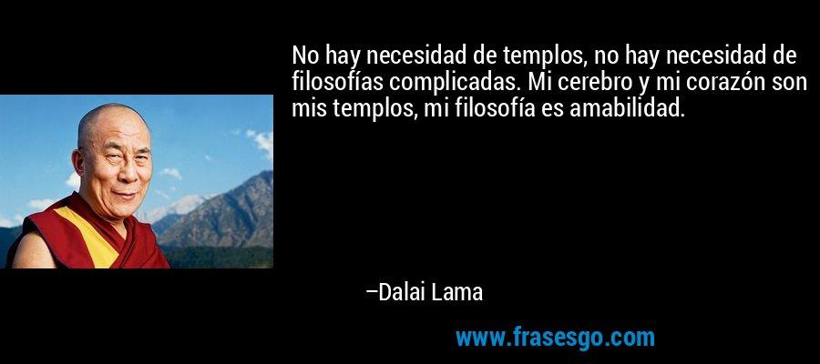 No hay necesidad de templos, no hay necesidad de filosofías complicadas. Mi cerebro y mi corazón son mis templos, mi filosofía es amabilidad. – Dalai Lama