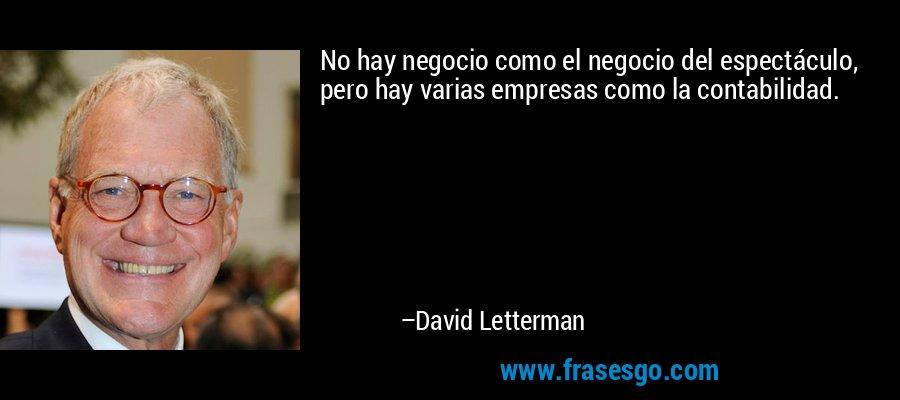 No hay negocio como el negocio del espectáculo, pero hay varias empresas como la contabilidad. – David Letterman