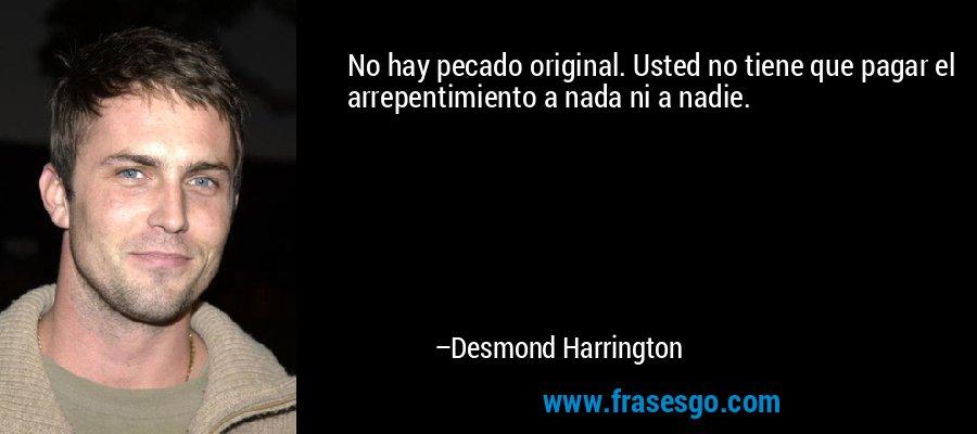 No hay pecado original. Usted no tiene que pagar el arrepentimiento a nada ni a nadie. – Desmond Harrington