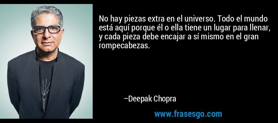 No hay piezas extra en el universo. Todo el mundo está aquí porque él o ella tiene un lugar para llenar, y cada pieza debe encajar a sí mismo en el gran rompecabezas. – Deepak Chopra