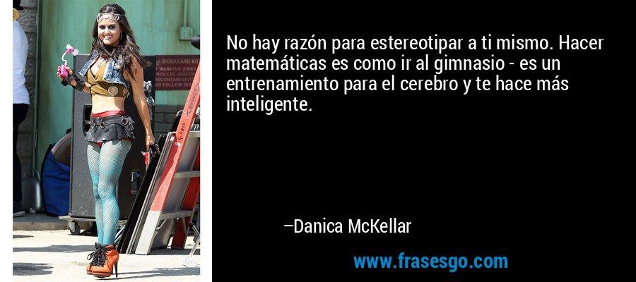 No hay razón para estereotipar a ti mismo. Hacer matemáticas es como ir al gimnasio - es un entrenamiento para el cerebro y te hace más inteligente. – Danica McKellar