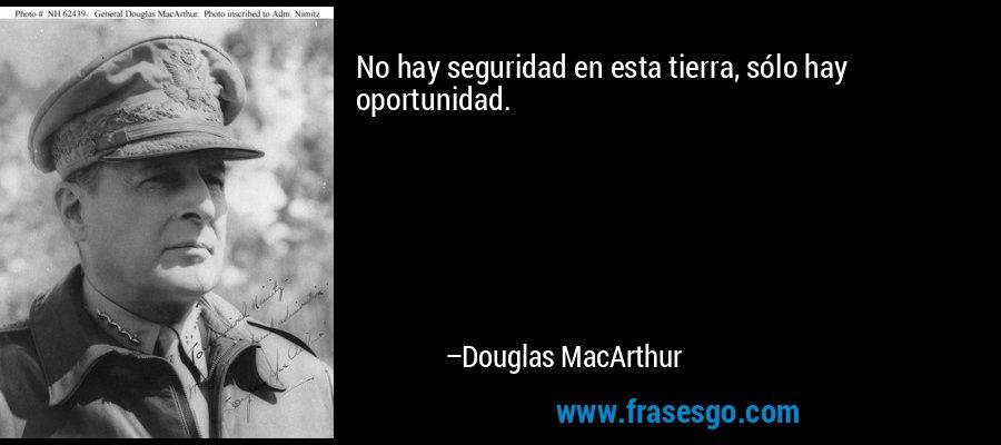 No hay seguridad en esta tierra, sólo hay oportunidad. – Douglas MacArthur