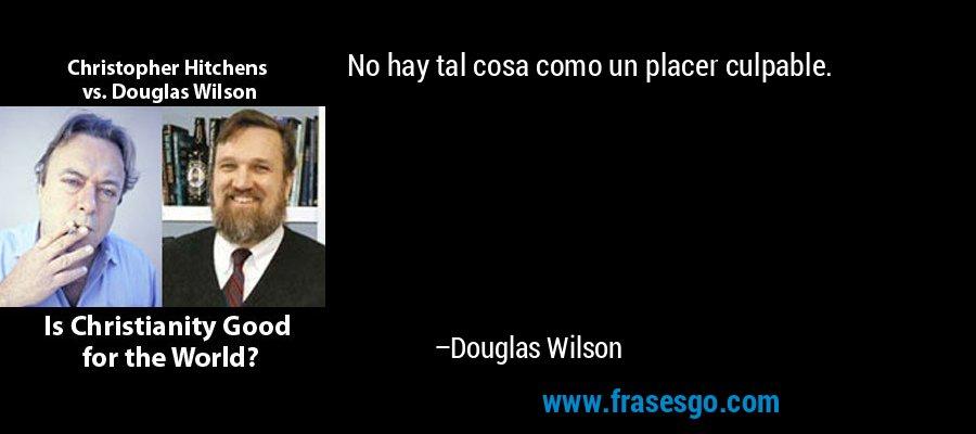 No hay tal cosa como un placer culpable. – Douglas Wilson