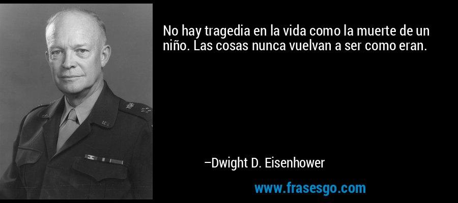 No hay tragedia en la vida como la muerte de un niño. Las cosas nunca vuelvan a ser como eran. – Dwight D. Eisenhower