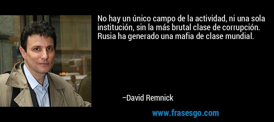 No hay un único campo de la actividad, ni una sola institución, sin la más brutal clase de corrupción. Rusia ha generado una mafia de clase mundial. – David Remnick