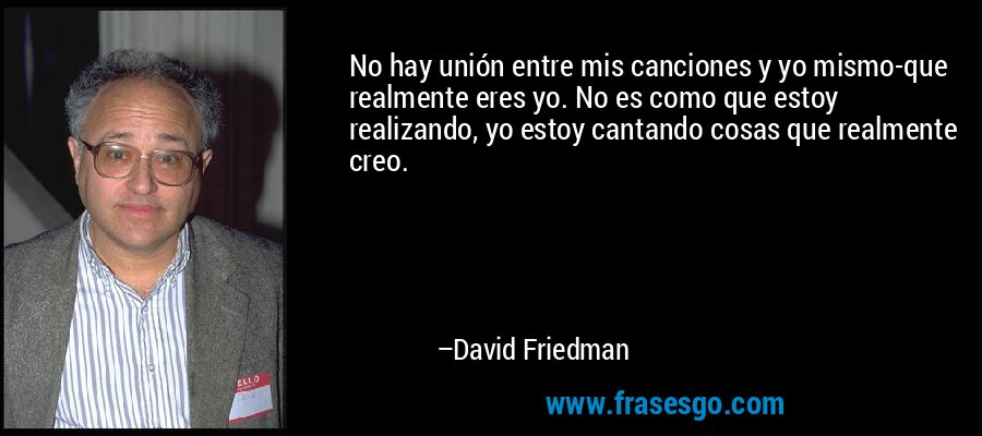 No hay unión entre mis canciones y yo mismo-que realmente eres yo. No es como que estoy realizando, yo estoy cantando cosas que realmente creo. – David Friedman
