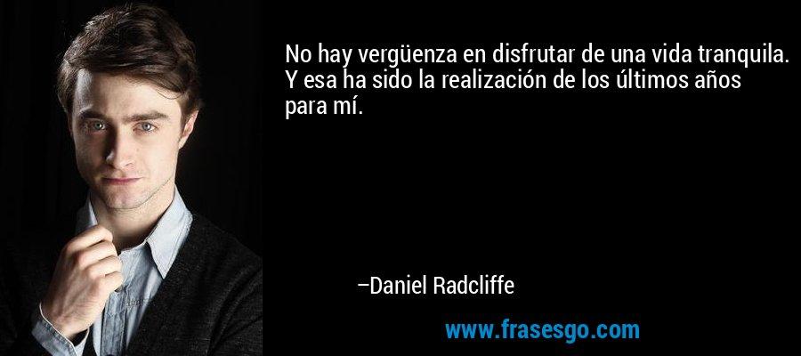 No hay vergüenza en disfrutar de una vida tranquila. Y esa ha sido la realización de los últimos años para mí. – Daniel Radcliffe