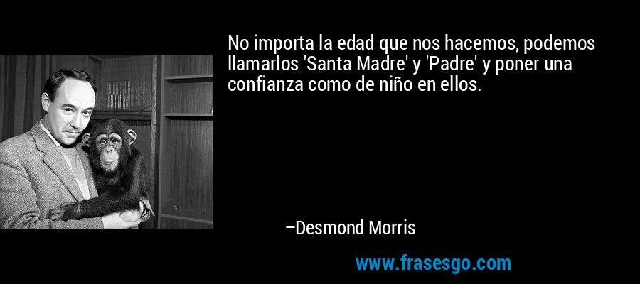 No importa la edad que nos hacemos, podemos llamarlos 'Santa Madre' y 'Padre' y poner una confianza como de niño en ellos. – Desmond Morris