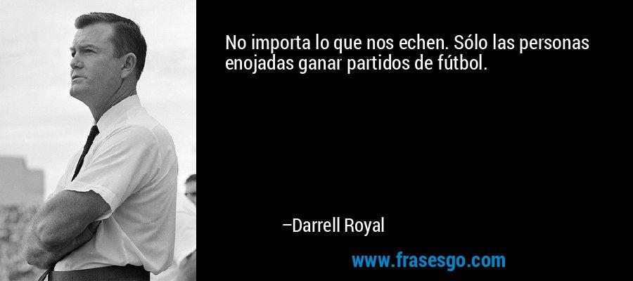 No importa lo que nos echen. Sólo las personas enojadas ganar partidos de fútbol. – Darrell Royal