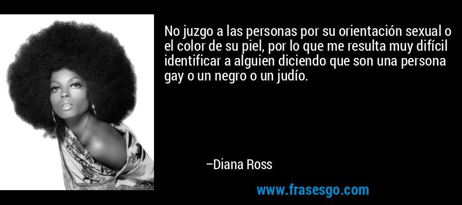 No juzgo a las personas por su orientación sexual o el color de su piel, por lo que me resulta muy difícil identificar a alguien diciendo que son una persona gay o un negro o un judío. – Diana Ross