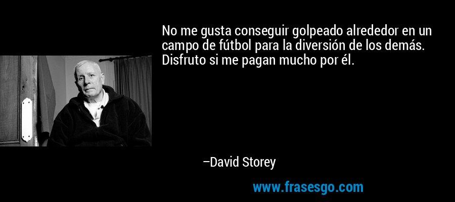 No me gusta conseguir golpeado alrededor en un campo de fútbol para la diversión de los demás. Disfruto si me pagan mucho por él. – David Storey