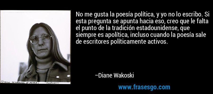 No me gusta la poesía política, y yo no lo escribo. Si esta pregunta se apunta hacia eso, creo que le falta el punto de la tradición estadounidense, que siempre es apolítica, incluso cuando la poesía sale de escritores políticamente activos. – Diane Wakoski