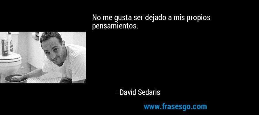No me gusta ser dejado a mis propios pensamientos. – David Sedaris