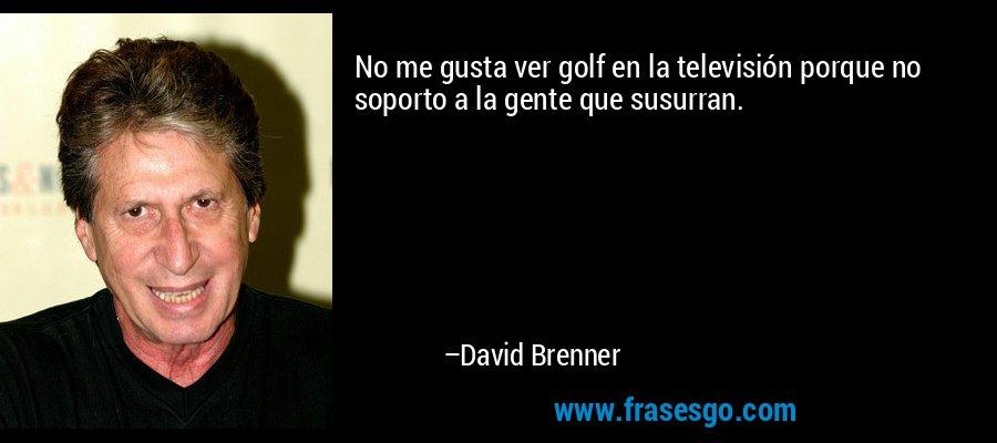 No me gusta ver golf en la televisión porque no soporto a la gente que susurran. – David Brenner