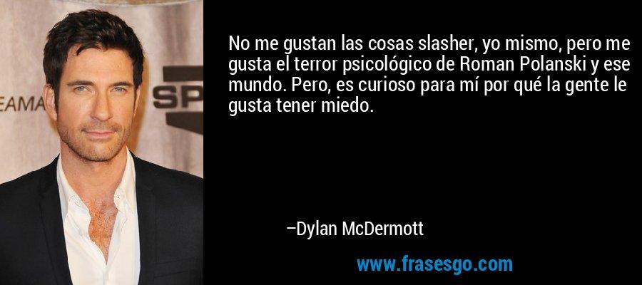No me gustan las cosas slasher, yo mismo, pero me gusta el terror psicológico de Roman Polanski y ese mundo. Pero, es curioso para mí por qué la gente le gusta tener miedo. – Dylan McDermott