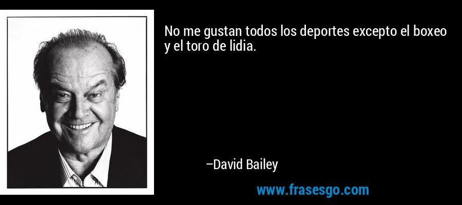 No me gustan todos los deportes excepto el boxeo y el toro de lidia. – David Bailey