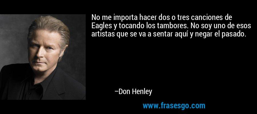 No me importa hacer dos o tres canciones de Eagles y tocando los tambores. No soy uno de esos artistas que se va a sentar aquí y negar el pasado. – Don Henley