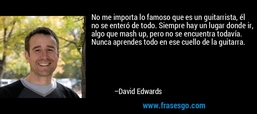 No me importa lo famoso que es un guitarrista, él no se enteró de todo. Siempre hay un lugar donde ir, algo que mash up, pero no se encuentra todavía. Nunca aprendes todo en ese cuello de la guitarra. – David Edwards