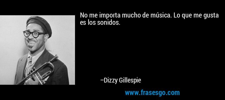 No me importa mucho de música. Lo que me gusta es los sonidos. – Dizzy Gillespie