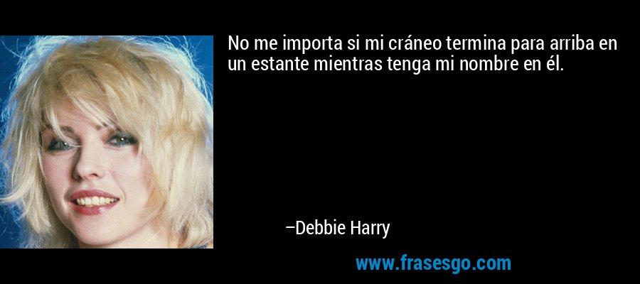 No me importa si mi cráneo termina para arriba en un estante mientras tenga mi nombre en él. – Debbie Harry