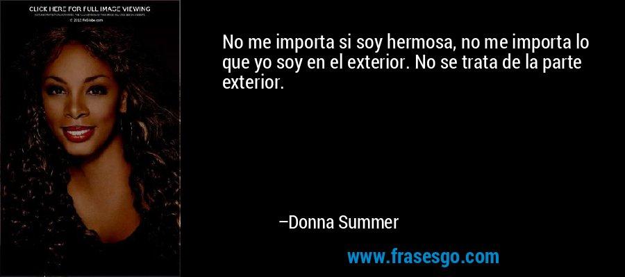 No me importa si soy hermosa, no me importa lo que yo soy en el exterior. No se trata de la parte exterior. – Donna Summer