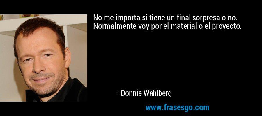 No me importa si tiene un final sorpresa o no. Normalmente voy por el material o el proyecto. – Donnie Wahlberg
