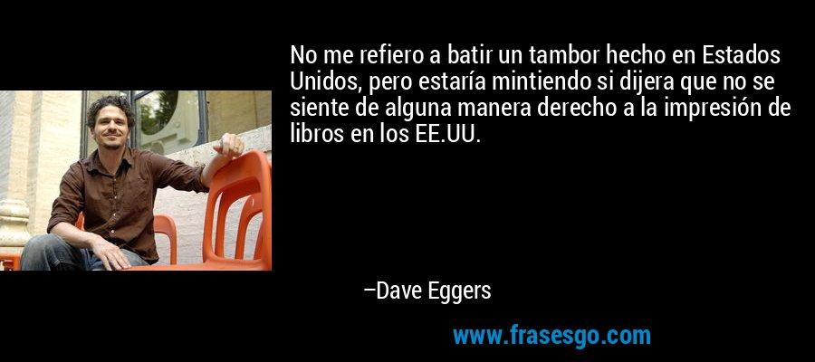 No me refiero a batir un tambor hecho en Estados Unidos, pero estaría mintiendo si dijera que no se siente de alguna manera derecho a la impresión de libros en los EE.UU. – Dave Eggers