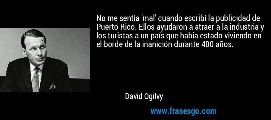 No me sentía 'mal' cuando escribí la publicidad de Puerto Rico. Ellos ayudaron a atraer a la industria y los turistas a un país que había estado viviendo en el borde de la inanición durante 400 años. – David Ogilvy