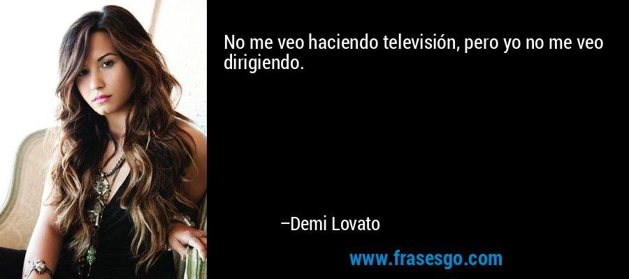 No me veo haciendo televisión, pero yo no me veo dirigiendo. – Demi Lovato