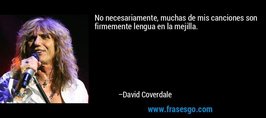 No necesariamente, muchas de mis canciones son firmemente lengua en la mejilla. – David Coverdale