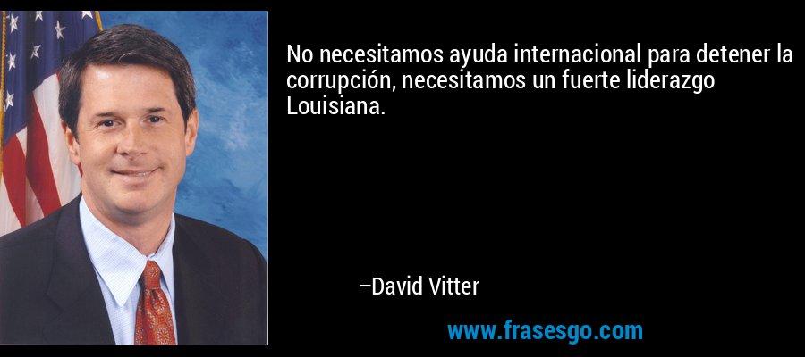 No necesitamos ayuda internacional para detener la corrupción, necesitamos un fuerte liderazgo Louisiana. – David Vitter