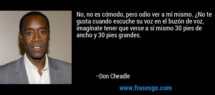No, no es cómodo, pero odio ver a mí mismo. ¿No te gusta cuando escuche su voz en el buzón de voz, imagínate tener que verse a sí mismo 30 pies de ancho y 30 pies grandes. – Don Cheadle