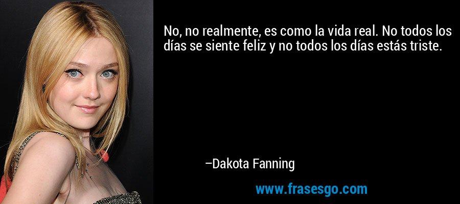 No, no realmente, es como la vida real. No todos los días se siente feliz y no todos los días estás triste. – Dakota Fanning