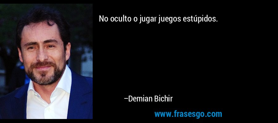 No oculto o jugar juegos estúpidos. – Demian Bichir