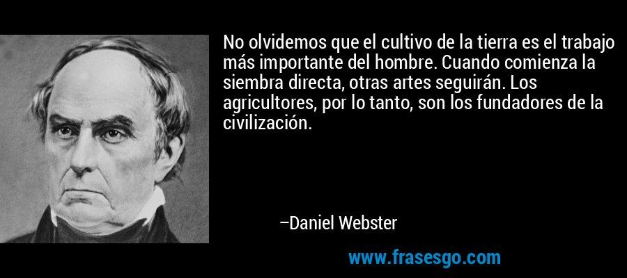 No olvidemos que el cultivo de la tierra es el trabajo más importante del hombre. Cuando comienza la siembra directa, otras artes seguirán. Los agricultores, por lo tanto, son los fundadores de la civilización. – Daniel Webster