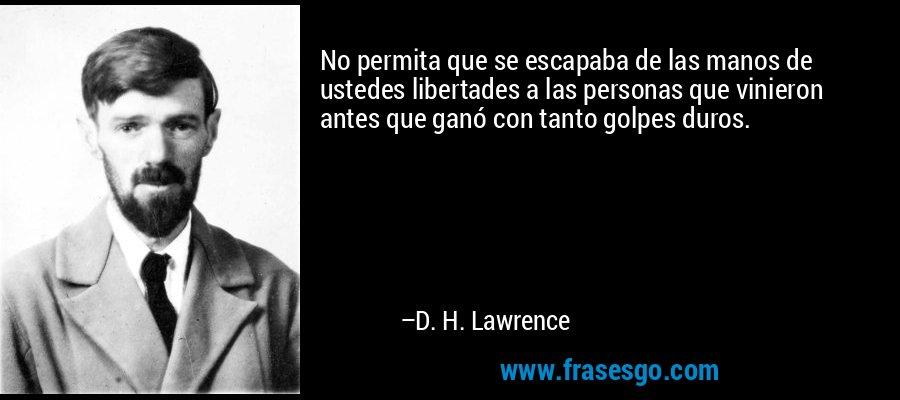 No permita que se escapaba de las manos de ustedes libertades a las personas que vinieron antes que ganó con tanto golpes duros. – D. H. Lawrence
