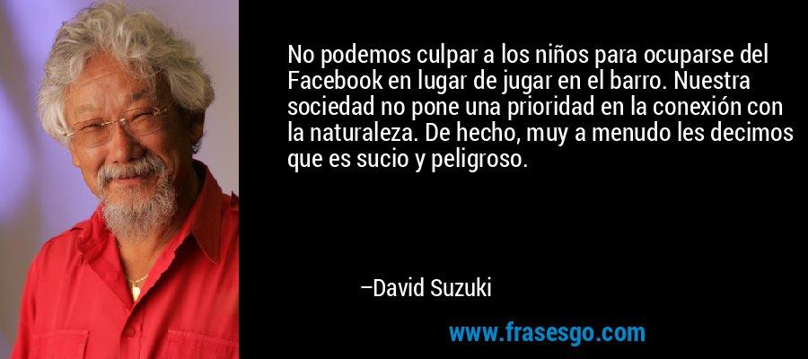 No podemos culpar a los niños para ocuparse del Facebook en lugar de jugar en el barro. Nuestra sociedad no pone una prioridad en la conexión con la naturaleza. De hecho, muy a menudo les decimos que es sucio y peligroso. – David Suzuki
