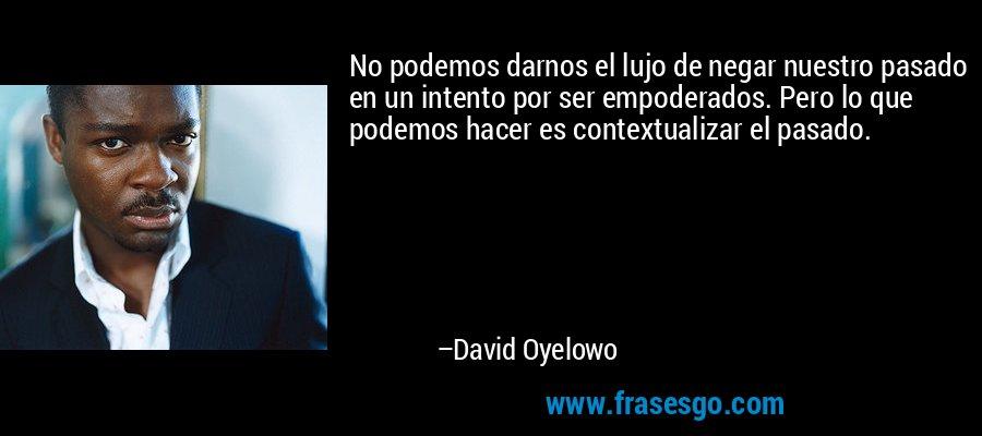 No podemos darnos el lujo de negar nuestro pasado en un intento por ser empoderados. Pero lo que podemos hacer es contextualizar el pasado. – David Oyelowo