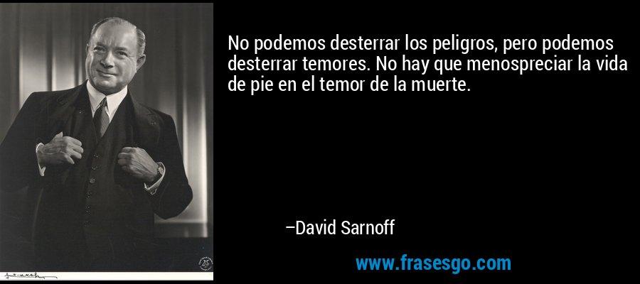 No podemos desterrar los peligros, pero podemos desterrar temores. No hay que menospreciar la vida de pie en el temor de la muerte. – David Sarnoff